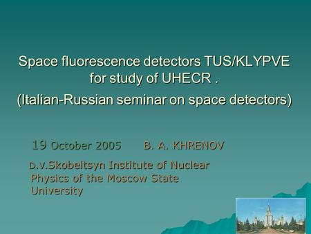 Space fluorescence detectors TUS/KLYPVE for study of UHECR. (Italian-Russian seminar on space detectors) 19 October 2005 B. A. KHRENOV 19 October 2005.