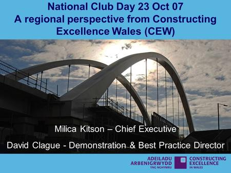 National Club Day 23 Oct 07 A regional perspective from Constructing Excellence Wales (CEW) Milica Kitson – Chief Executive David Clague - Demonstration.