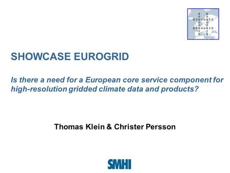 SHOWCASE EUROGRID Is there a need for a European core service component for high-resolution gridded climate data and products? Thomas Klein & Christer.