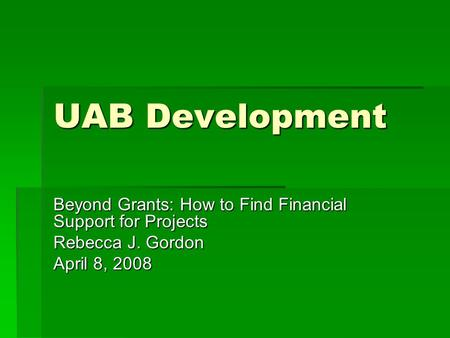 UAB Development Beyond Grants: How to Find Financial Support for Projects Rebecca J. Gordon April 8, 2008.