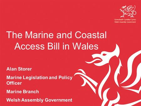 The Marine and Coastal Access Bill in Wales Alan Storer Marine Legislation and Policy Officer Marine Branch Welsh Assembly Government.