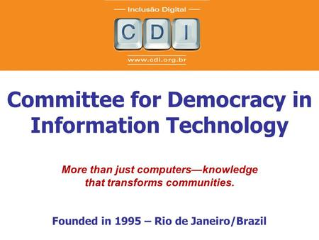 Committee for Democracy in Information Technology More than just computers—knowledge that transforms communities. Founded in 1995 – Rio de Janeiro/Brazil.