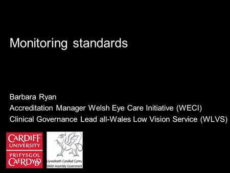 Monitoring standards Barbara Ryan Accreditation Manager Welsh Eye Care Initiative (WECI) Clinical Governance Lead all-Wales Low Vision Service (WLVS)