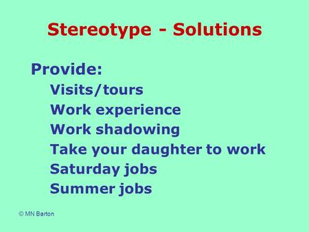 © MN Barton Stereotype - Solutions Provide: Visits/tours Work experience Work shadowing Take your daughter to work Saturday jobs Summer jobs.