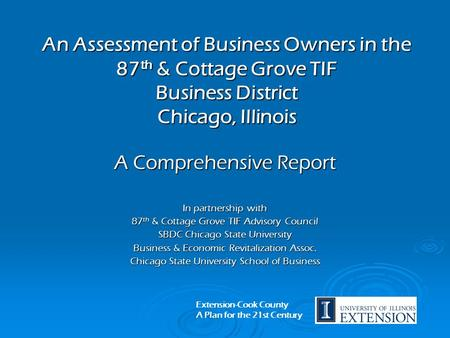 An Assessment of Business Owners in the 87 th & Cottage Grove TIF Business District Chicago, Illinois A Comprehensive Report In partnership with 87 th.