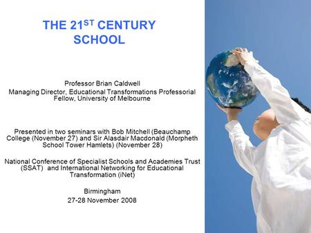 THE 21 ST CENTURY SCHOOL Professor Brian Caldwell Managing Director, Educational Transformations Professorial Fellow, University of Melbourne Presented.