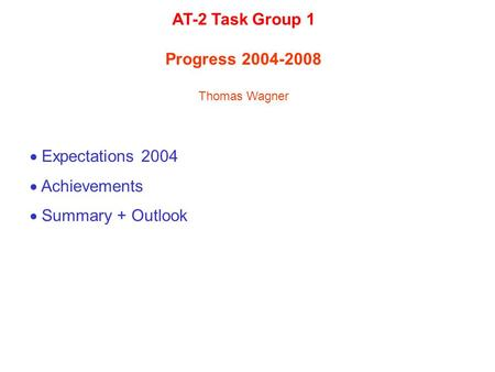 Expectations 2004  Achievements  Summary + Outlook AT-2 Task Group 1 Progress 2004-2008 Thomas Wagner.