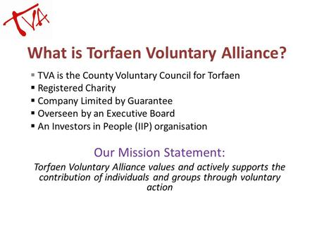 What is Torfaen Voluntary Alliance?  TVA is the County Voluntary Council for Torfaen  Registered Charity  Company Limited by Guarantee  Overseen by.