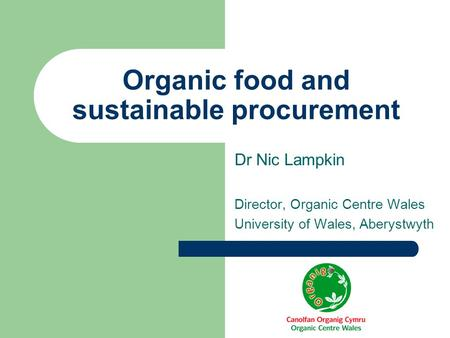 Organic food and sustainable procurement Dr Nic Lampkin Director, Organic Centre Wales University of Wales, Aberystwyth.