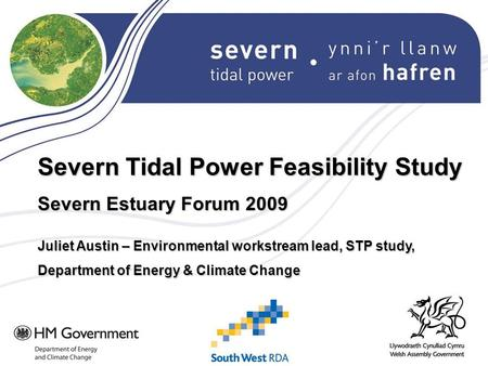 Severn Tidal Power Feasibility Study Severn Estuary Forum 2009 Juliet Austin – Environmental workstream lead, STP study, Department of Energy & Climate.