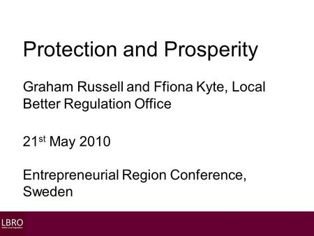 Protection and Prosperity Graham Russell and Ffiona Kyte, Local Better Regulation Office 21 st May 2010 Entrepreneurial Region Conference, Sweden.