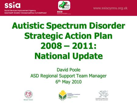 Autistic Spectrum Disorder Strategic Action Plan 2008 – 2011: National Update David Poole ASD Regional Support Team Manager 6 th May 2010.