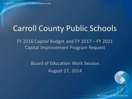 Carroll County Public Schools Board of Education Work Session August 27, 2014 FY 2016 Capital Budget and FY 2017 – FY 2021 Capital Improvement Program.