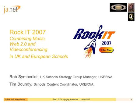 © The JNT AssociationTNC, DTU, Lyngby, Denmark 23 May 20071 Rock IT 2007 Combining Music, Web 2.0 and Videoconferencing in UK and European Schools Rob.