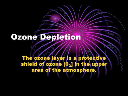 Ozone Depletion The ozone layer is a protective shield of ozone [0 2 ] in the upper area of the atmosphere.