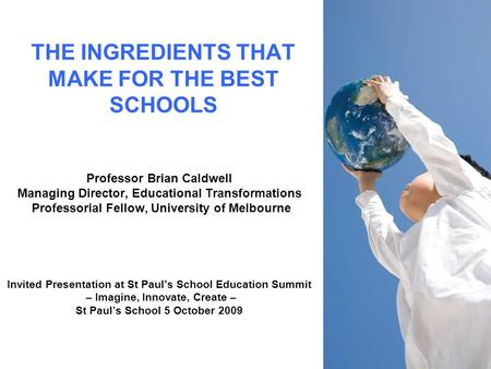 THE INGREDIENTS THAT MAKE FOR THE BEST SCHOOLS Professor Brian Caldwell Managing Director, Educational Transformations Professorial Fellow, University.