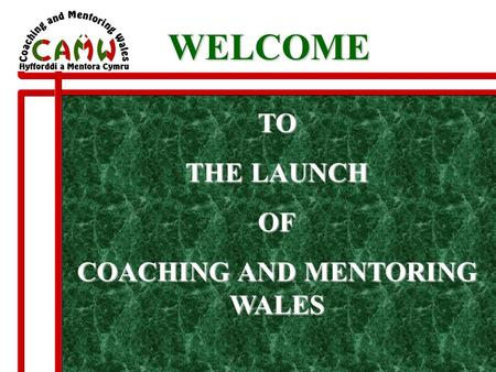 TO THE LAUNCH OF COACHING AND MENTORING WALES WELCOME WELCOME.