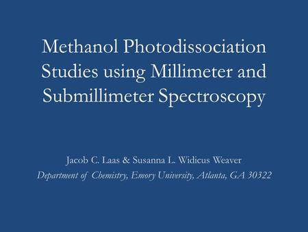 Methanol Photodissociation Studies using Millimeter and Submillimeter Spectroscopy Jacob C. Laas & Susanna L. Widicus Weaver Department of Chemistry, Emory.