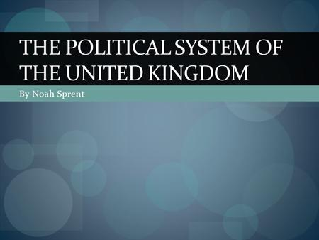 By Noah Sprent THE POLITICAL SYSTEM OF THE UNITED KINGDOM.