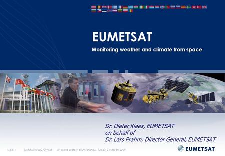 Slide: 1EUM/MET/VWG/09/135 5 th World Water Forum, Istanbul, Turkey, 21 March 2009 EUMETSAT Monitoring weather and climate from space Dr. Dieter Klaes,