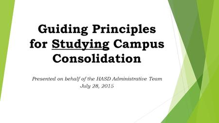 Guiding Principles for Studying Campus Consolidation Presented on behalf of the HASD Administrative Team July 28, 2015.