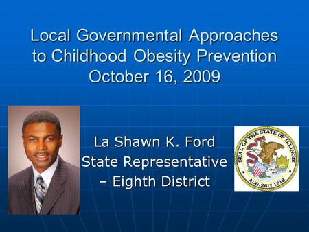 Local Governmental Approaches to Childhood Obesity Prevention October 16, 2009 La Shawn K. Ford State Representative – Eighth District.