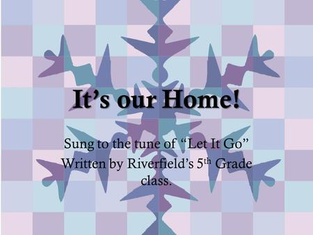 "It's our Home! Sung to the tune of ""Let It Go"" Written by Riverfield's 5 th Grade class."