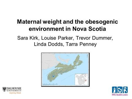 Maternal weight and the obesogenic environment in Nova Scotia Sara Kirk, Louise Parker, Trevor Dummer, Linda Dodds, Tarra Penney.