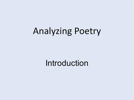 Analyzing Poetry Introduction. Week 1: Introduction-Analyzing Poetry We are affected by literature -- we love it, hate it, or are indifferent. This is.