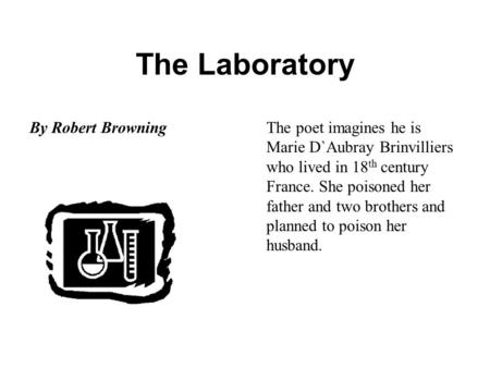 The Laboratory By Robert BrowningThe poet imagines he is Marie D`Aubray Brinvilliers who lived in 18 th century France. She poisoned her father and two.