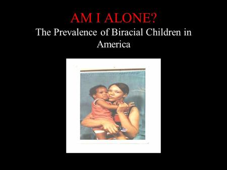 AM I ALONE? The Prevalence of Biracial Children in America.