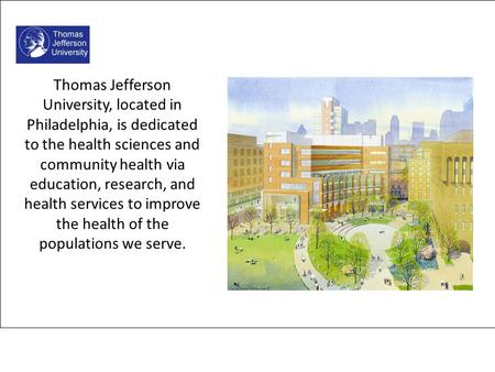 Thomas Jefferson University, located in Philadelphia, is dedicated to the health sciences and community health via education, research, and health services.