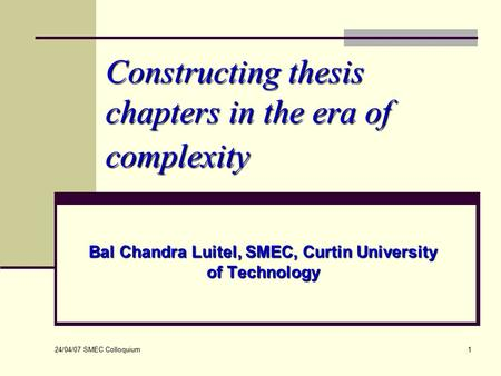 24/04/07 SMEC Colloquium 1 Constructing thesis chapters in the era of complexity Bal Chandra Luitel, SMEC, Curtin University of Technology.