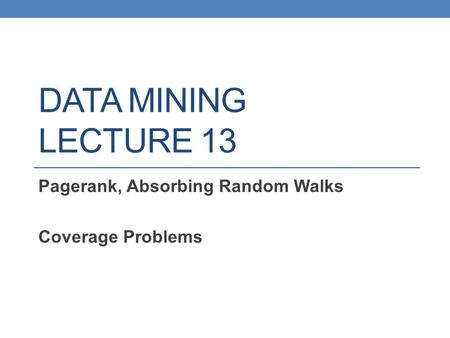 DATA MINING LECTURE 13 Pagerank, Absorbing Random Walks Coverage Problems.
