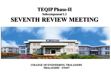 TEQIP Phase-II Subcomponent 1.1 SEVENTH REVIEW MEETING COLLEGE OF ENGINEERING THALASSERY THALASSERY - 670107.