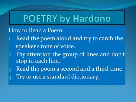 How to Read a Poem: 1. Read the poem aloud and try to catch the speaker's tone of voice. 2. Pay attention the group of lines and don't stop in each line.