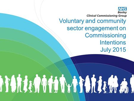 Excellent healthcare – locally delivered Voluntary and community sector engagement on Commissioning Intentions July 2015.