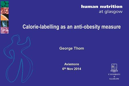 Calorie-labelling as an anti-obesity measure George Thom Aviemore 6 th Nov 2014.
