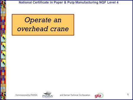 1 Commissioned by PAMSA and German Technical Co-Operation National Certificate in Paper & Pulp Manufacturing NQF Level 4 Operate an overhead crane.