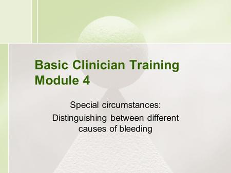 Basic Clinician Training Module 4 Special circumstances: Distinguishing between different causes of bleeding.