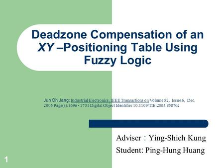 1 Deadzone Compensation of an XY –Positioning Table Using Fuzzy Logic Adviser : Ying-Shieh Kung Student : Ping-Hung Huang Jun Oh Jang; Industrial Electronics,