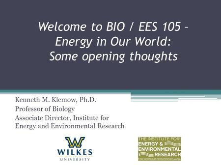 Welcome to BIO / EES 105 – Energy in Our World: Some opening thoughts Kenneth M. Klemow, Ph.D. Professor of Biology Associate Director, Institute for Energy.