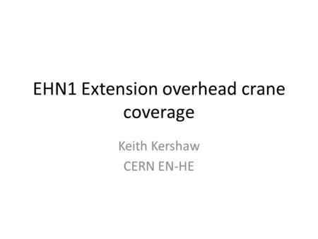 EHN1 Extension overhead crane coverage Keith Kershaw CERN EN-HE.