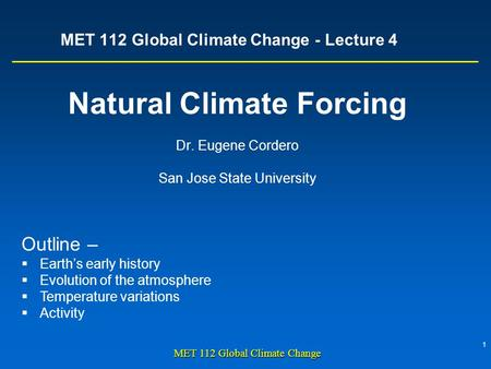 1 MET 112 Global Climate Change MET 112 Global Climate Change - Lecture 4 Natural Climate Forcing Dr. Eugene Cordero San Jose State University Outline.