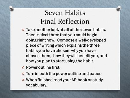 Seven Habits Final Reflection O Take another look at all of the seven habits. Then, select three that you could begin doing right now. Compose a well-developed.