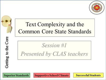 Successful Students Superior StandardsSupportive School Climate Text Complexity and the Common Core State Standards Session #1 Presented by CLAS teachers.