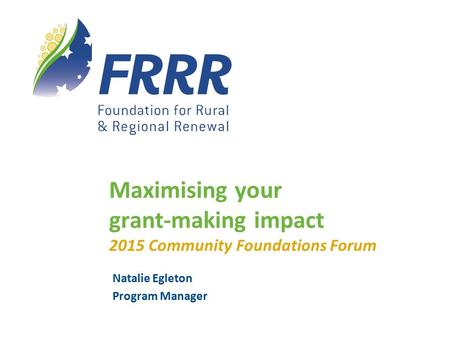 Natalie Egleton Program Manager Maximising your grant-making impact 2015 Community Foundations Forum.