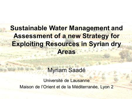 Sustainable Water Management and Assessment of a new Strategy for Exploiting Resources in Syrian dry Areas Myriam Saadé Université de Lausanne Maison de.