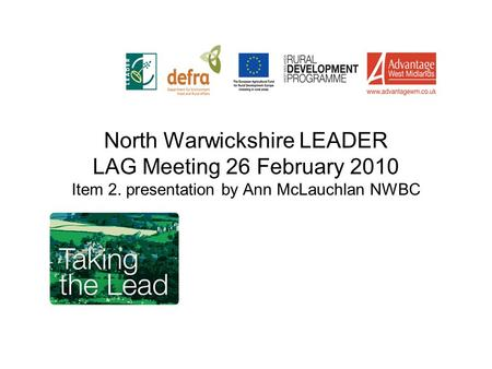 North Warwickshire LEADER LAG Meeting 26 February 2010 Item 2. presentation by Ann McLauchlan NWBC.