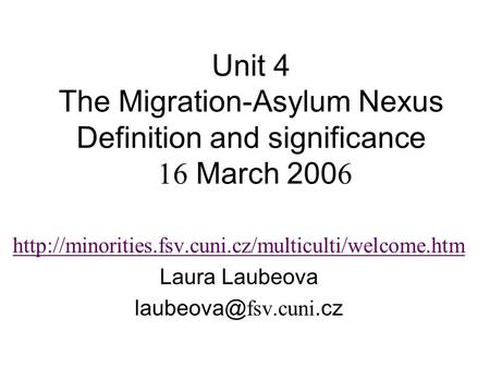 Unit 4 The Migration-Asylum Nexus Definition and significance 16 March 200 6  Laura Laubeova
